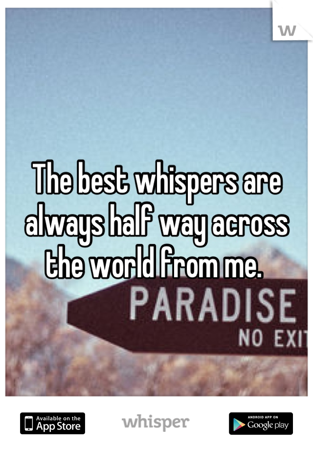 The best whispers are always half way across the world from me.