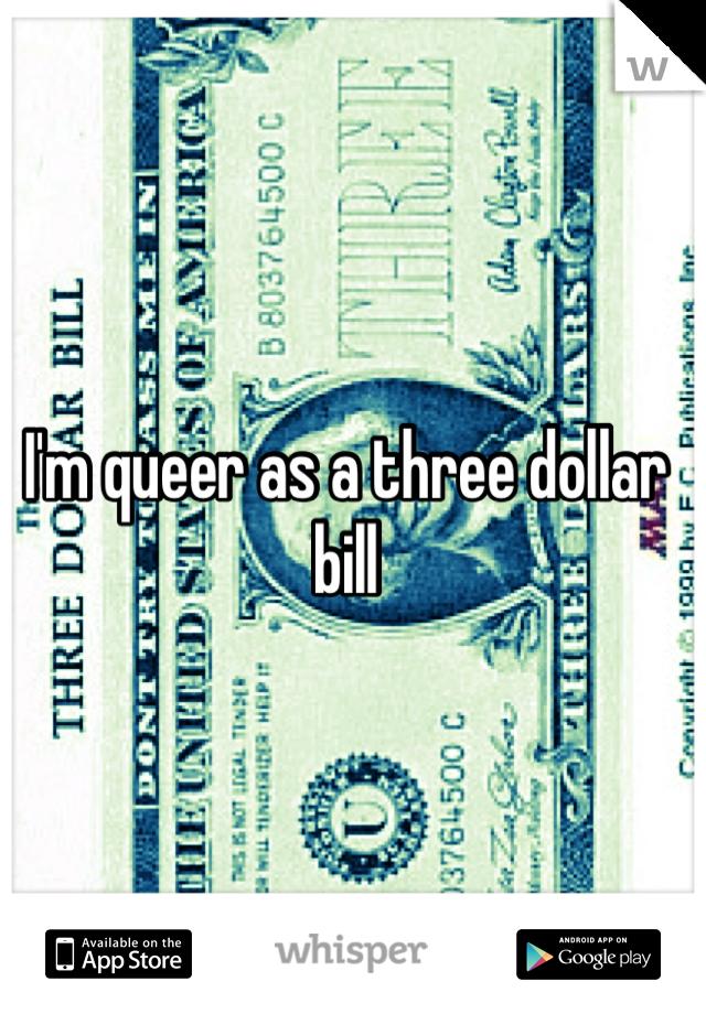 I'm queer as a three dollar bill