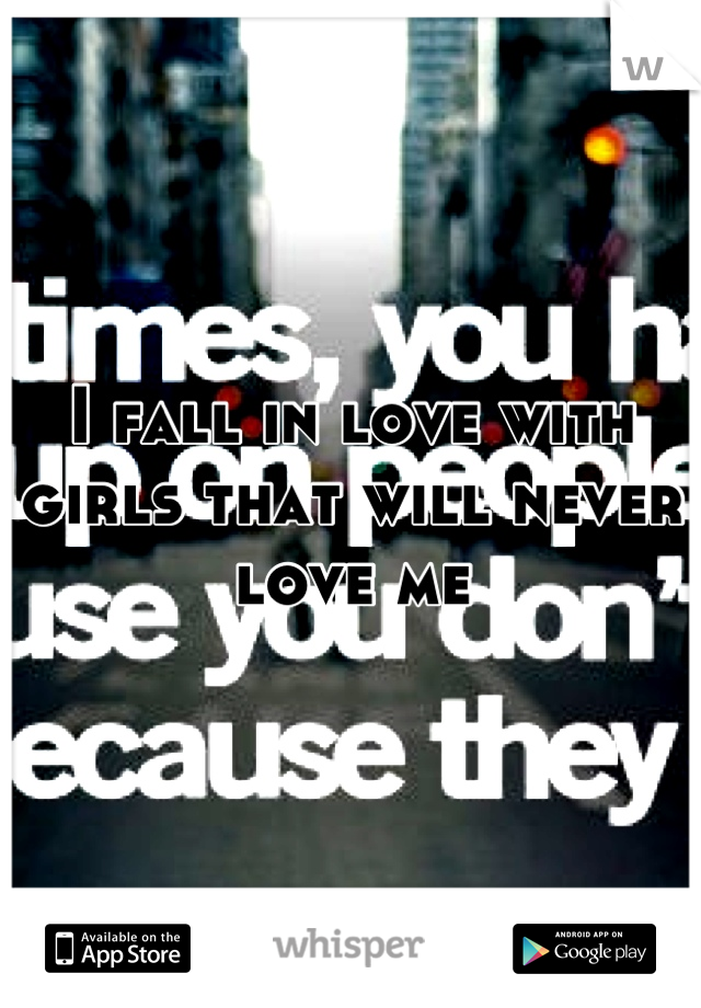 I fall in love with girls that will never love me