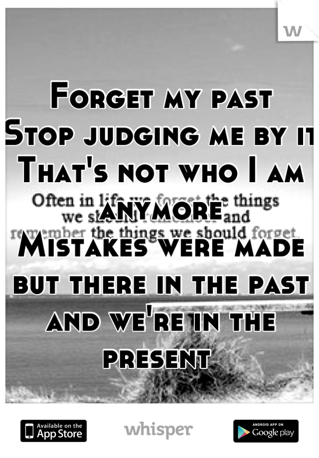 Forget my past Stop judging me by it  That's not who I am anymore  Mistakes were made but there in the past and we're in the present