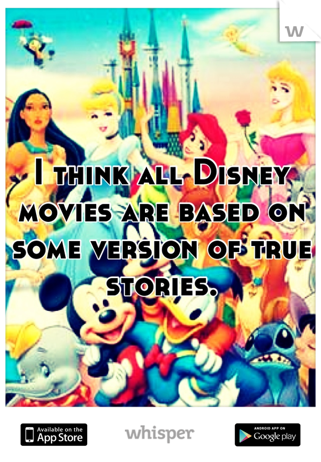 I think all Disney movies are based on some version of true stories.