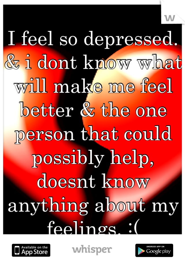 I feel so depressed.  & i dont know what will make me feel better & the one person that could possibly help, doesnt know anything about my feelings. :(