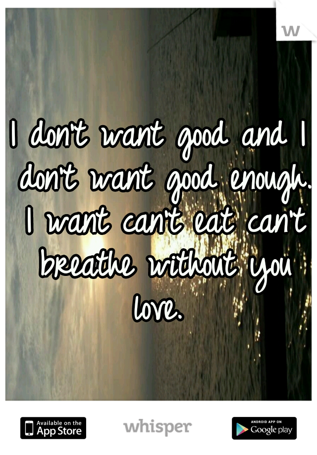 I don't want good and I don't want good enough. I want can't eat can't breathe without you love.