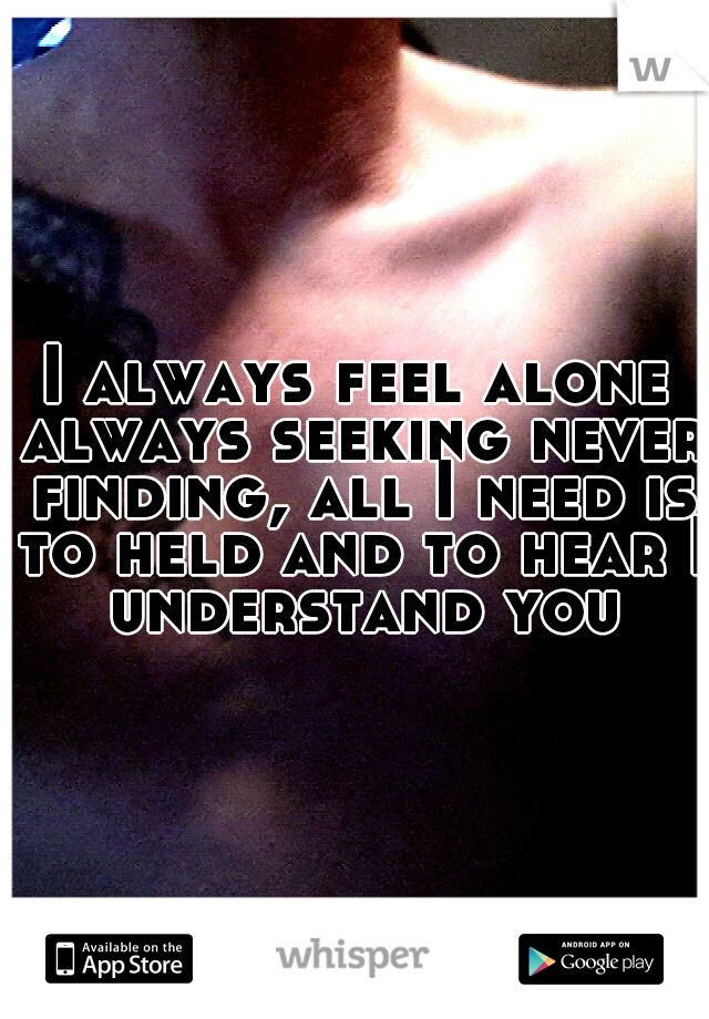 I always feel alone always seeking never finding, all I need is to held and to hear I understand you