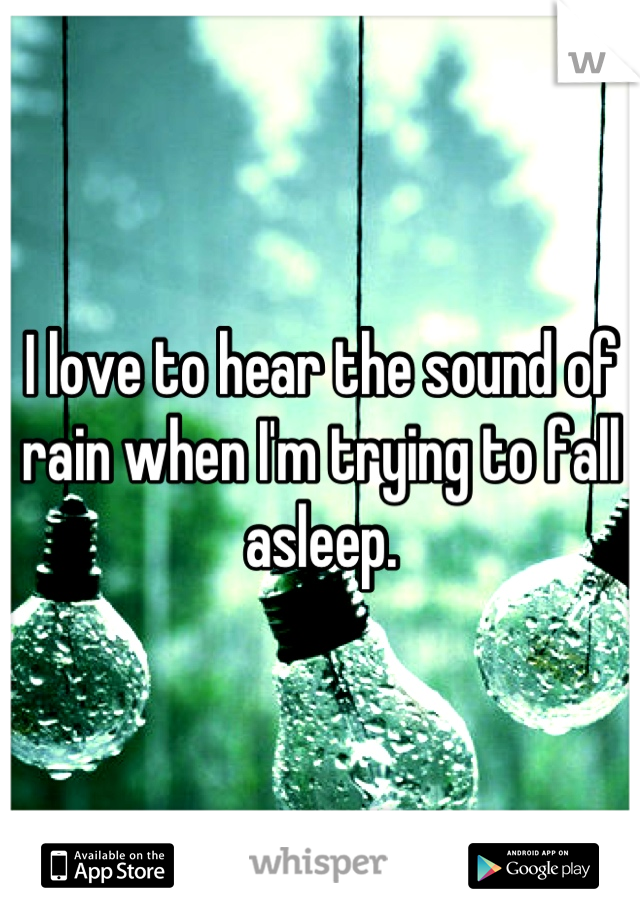 I love to hear the sound of rain when I'm trying to fall asleep.