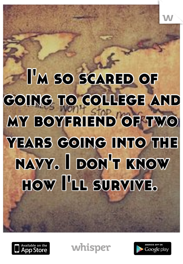 I'm so scared of going to college and my boyfriend of two years going into the navy. I don't know how I'll survive.
