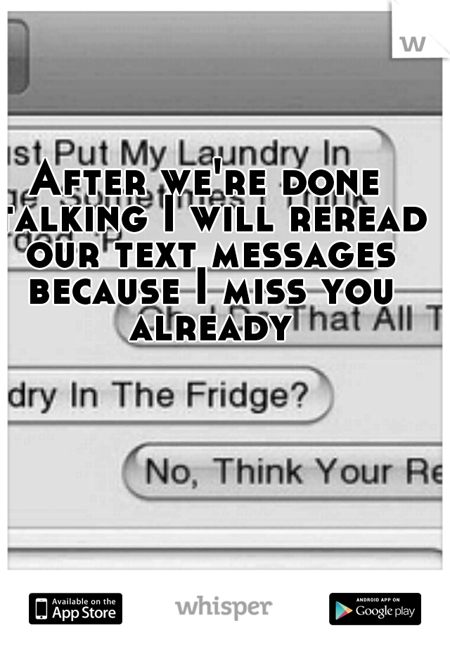 After we're done talking I will reread our text messages because I miss you already
