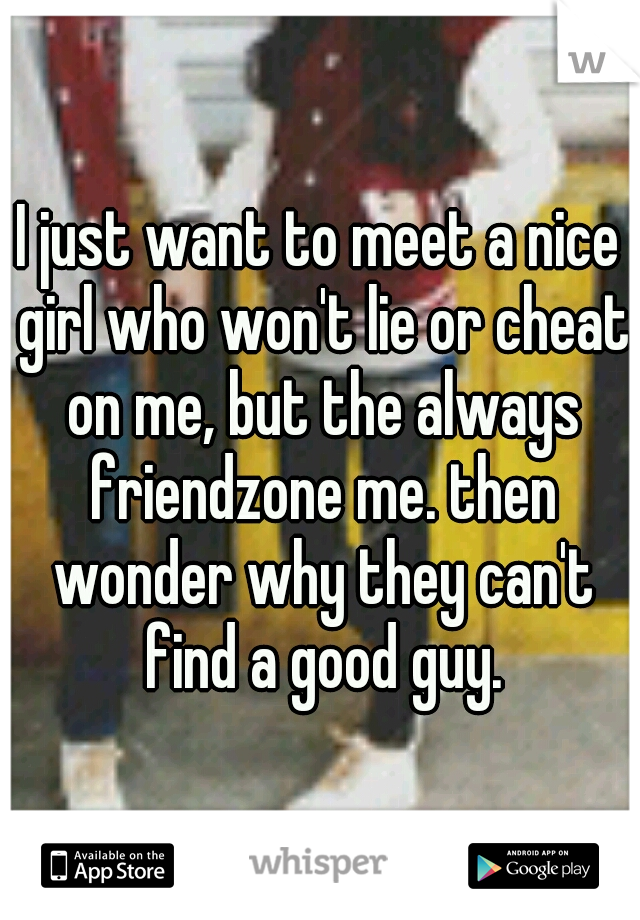 I just want to meet a nice girl who won't lie or cheat on me, but the always friendzone me. then wonder why they can't find a good guy.