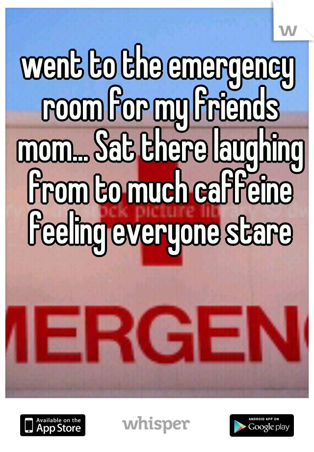 went to the emergency room for my friends mom... Sat there laughing from to much caffeine feeling everyone stare