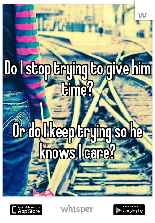Do I stop trying to give him time?  Or do I keep trying so he knows I care?