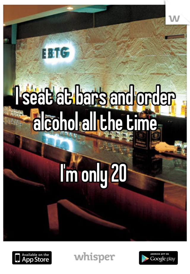 I seat at bars and order alcohol all the time  I'm only 20