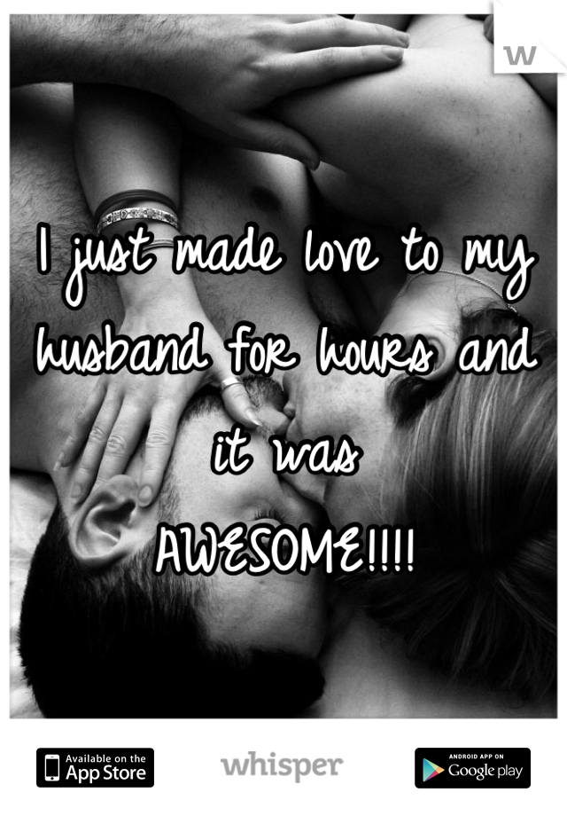 I just made love to my  husband for hours and it was AWESOME!!!!