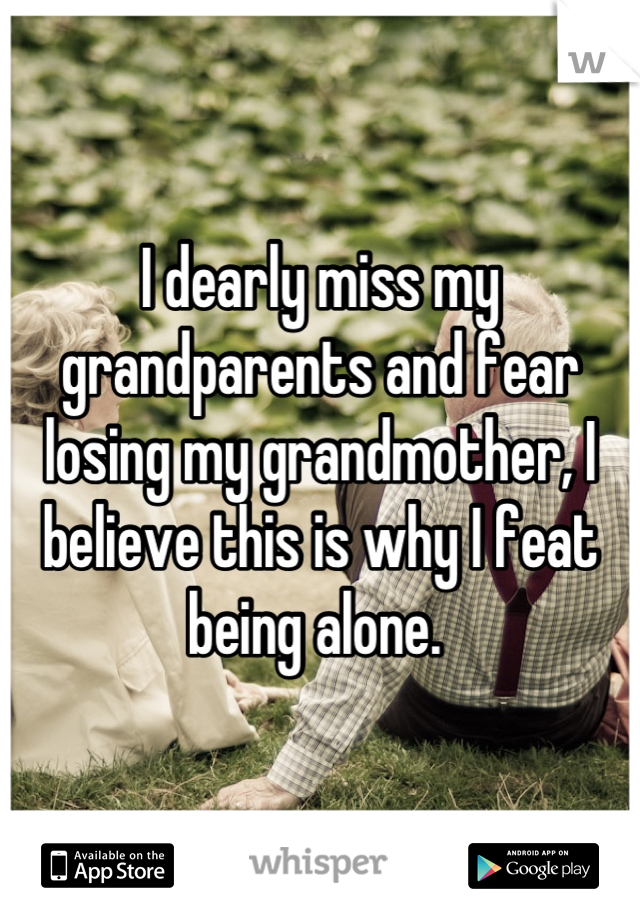 I dearly miss my grandparents and fear losing my grandmother, I believe this is why I feat being alone.