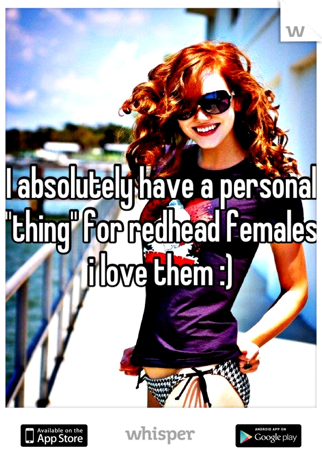 """I absolutely have a personal """"thing"""" for redhead females i love them :)"""