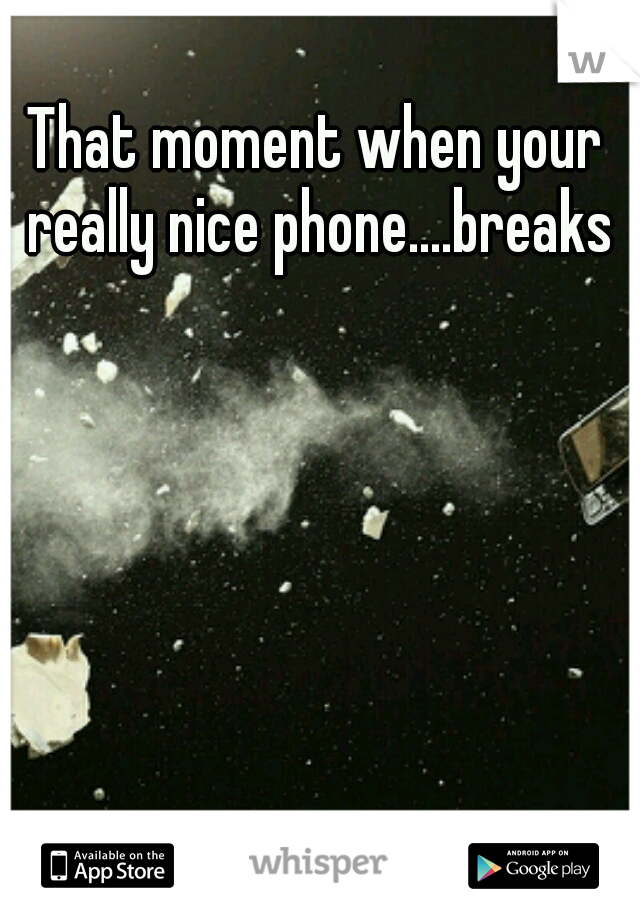That moment when your really nice phone....breaks