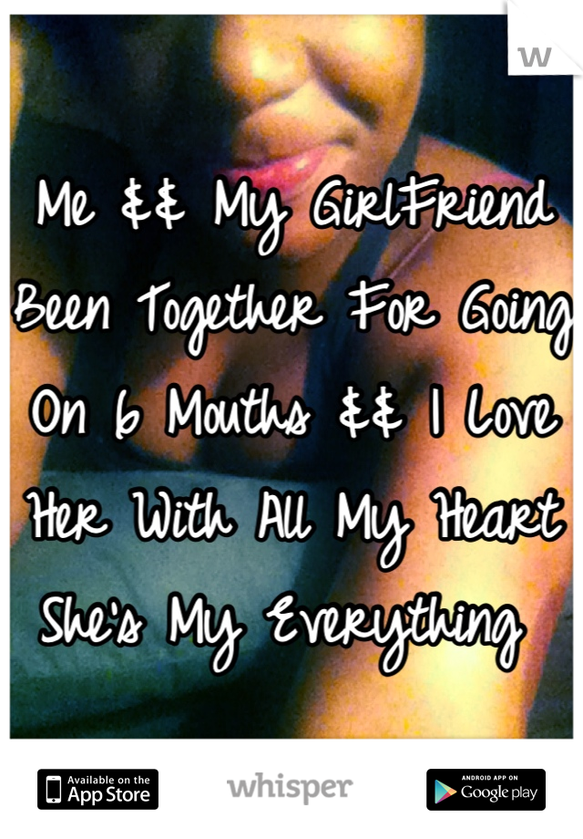 Me && My GirlFriend Been Together For Going On 6 Mouths && I Love Her With All My Heart She's My Everything