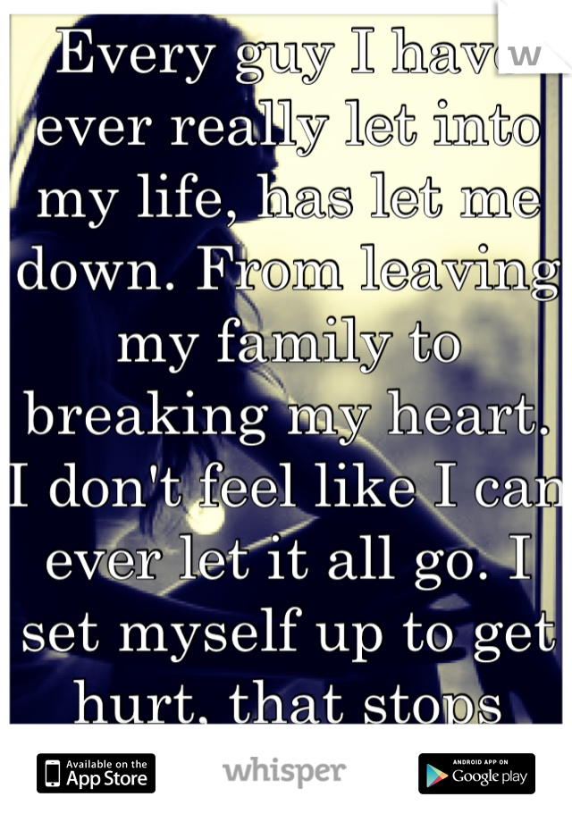 Every guy I have ever really let into my life, has let me down. From leaving my family to breaking my heart. I don't feel like I can ever let it all go. I set myself up to get hurt, that stops now..