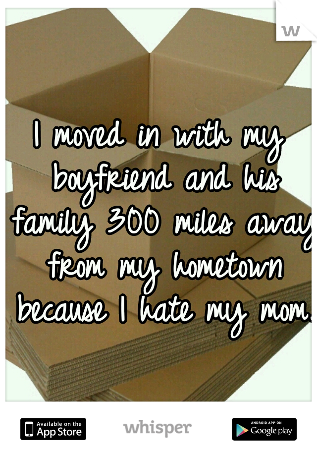I moved in with my boyfriend and his family 300 miles away from my hometown because I hate my mom.