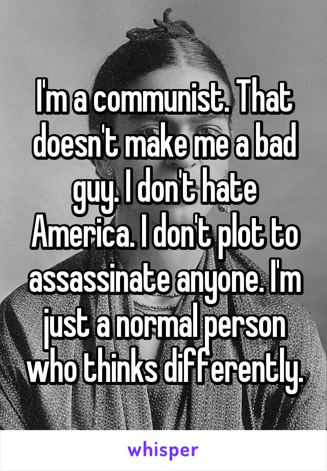 I'm a communist. That doesn't make me a bad guy. I don't hate America. I don't plot to assassinate anyone. I'm just a normal person who thinks differently.