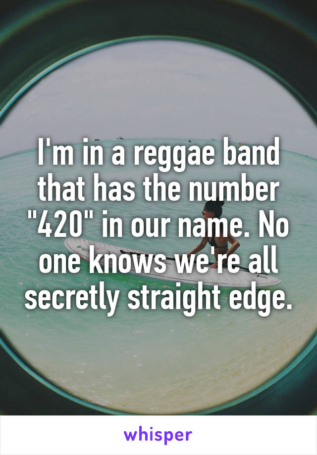 "I'm in a reggae band that has the number ""420"" in our name. No one knows we're all secretly straight edge."