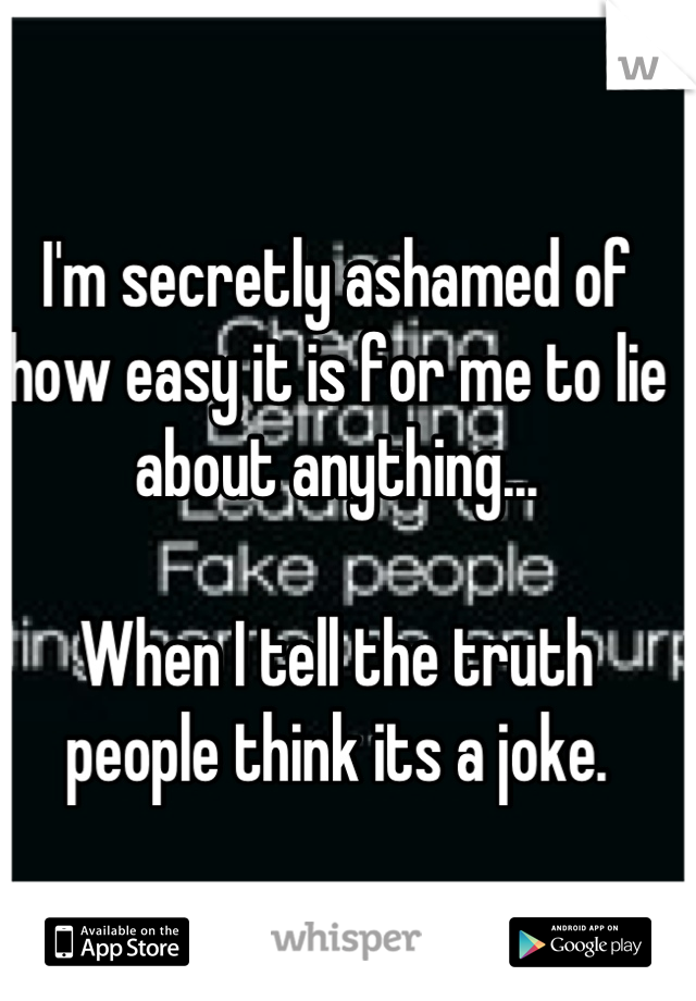 I'm secretly ashamed of how easy it is for me to lie about anything...  When I tell the truth people think its a joke.
