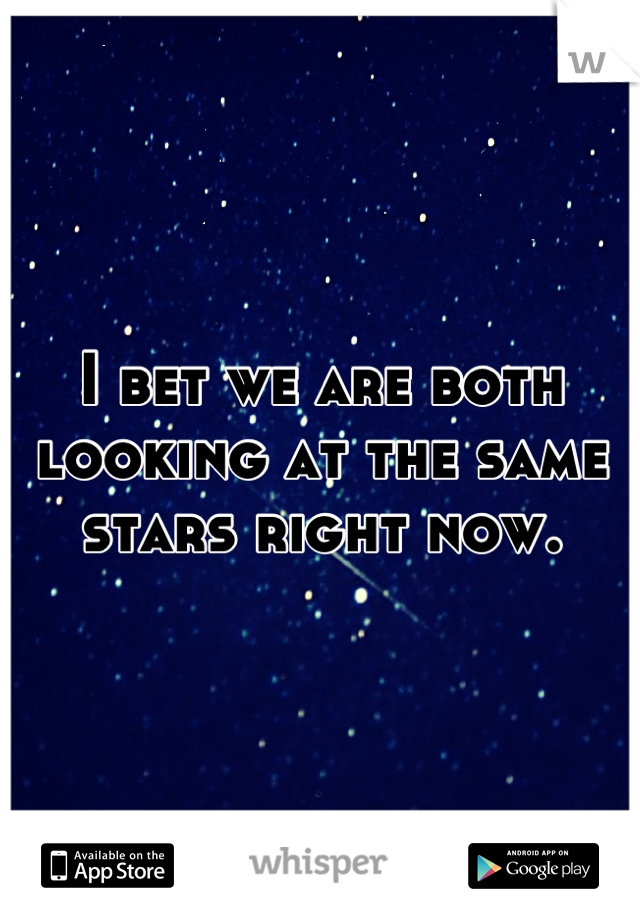 I bet we are both looking at the same stars right now.