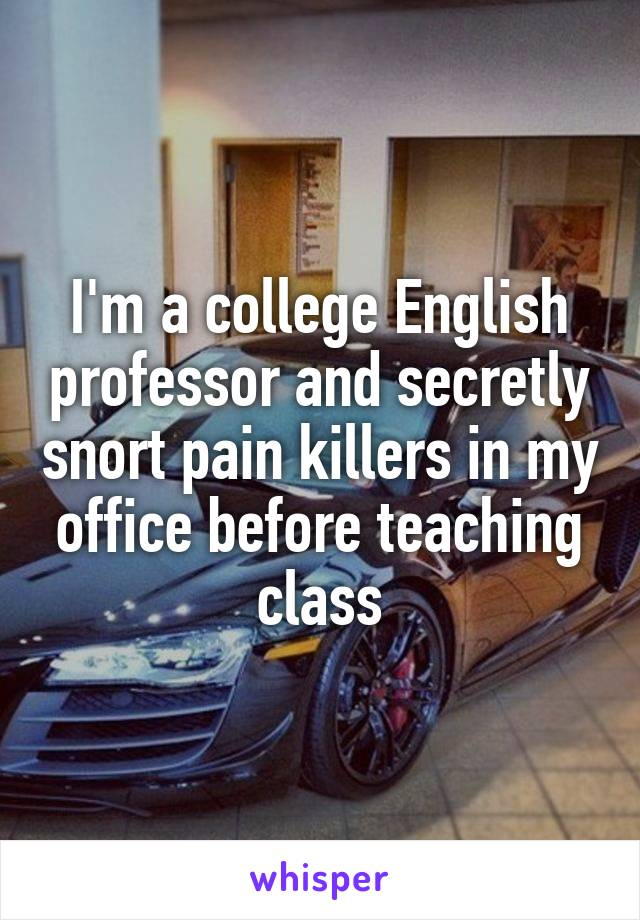 I'm a college English professor and secretly snort pain killers in my office before teaching class