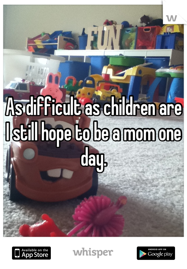 As difficult as children are I still hope to be a mom one day.
