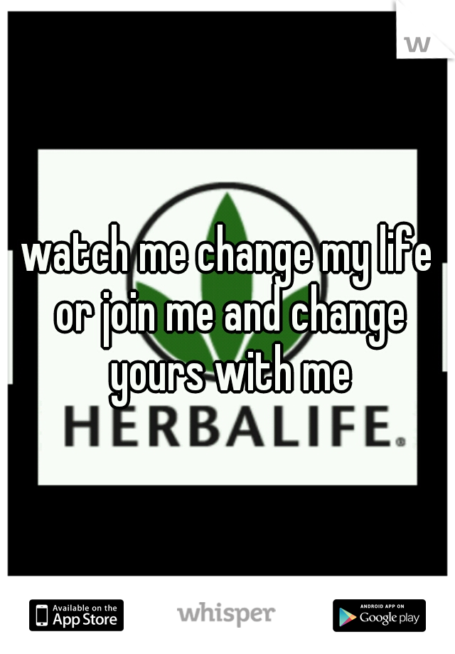 watch me change my life or join me and change yours with me