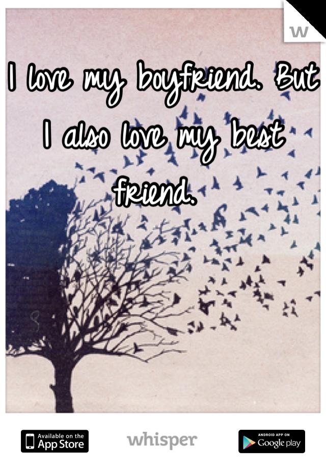 I love my boyfriend. But I also love my best friend.