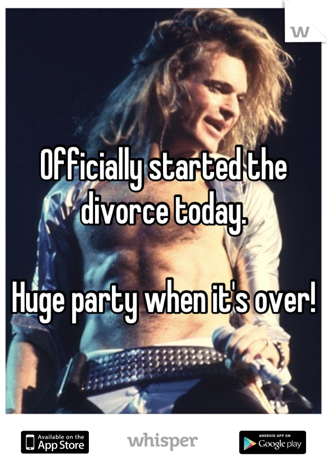 Officially started the divorce today.   Huge party when it's over!