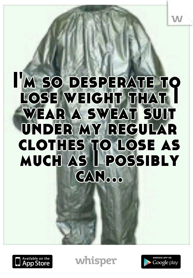 I'm so desperate to lose weight that I wear a sweat suit under my regular clothes to lose as much as I possibly can...