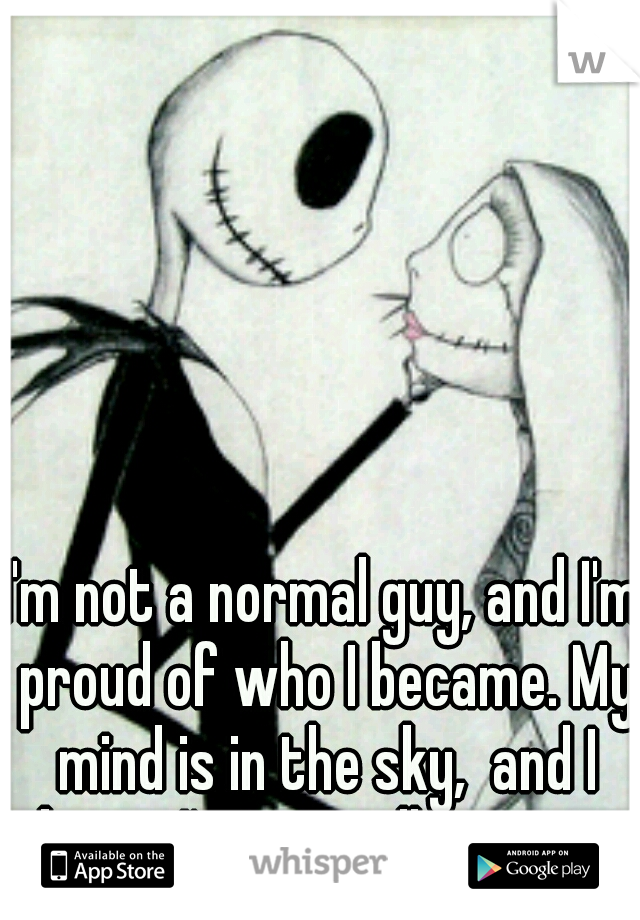 I'm not a normal guy, and I'm proud of who I became. My mind is in the sky,  and I know I'm partially insane.