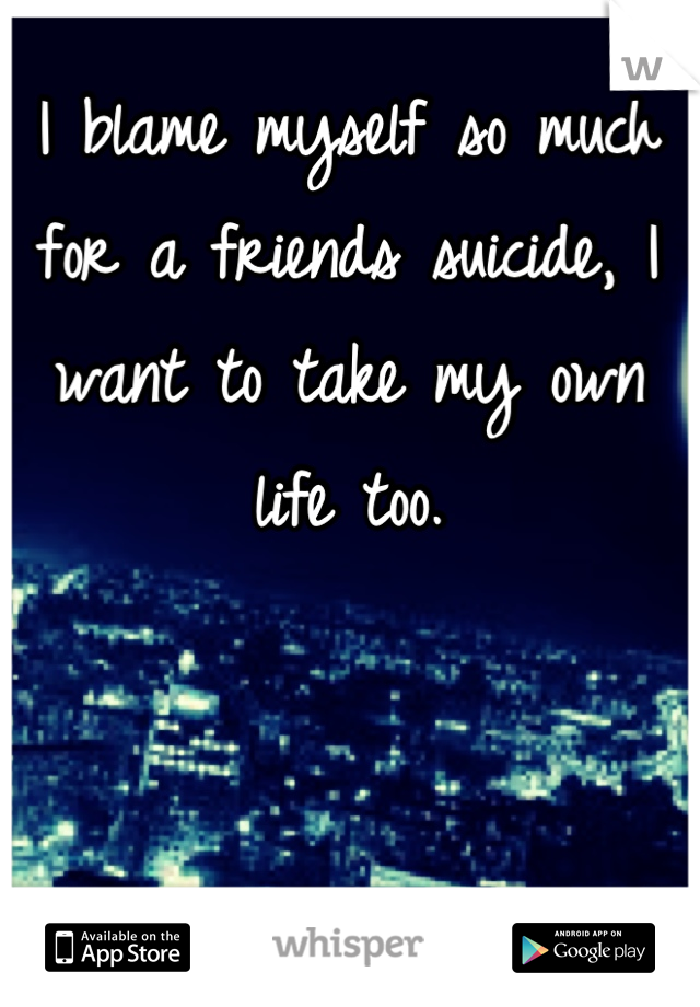 I blame myself so much for a friends suicide, I want to take my own life too.