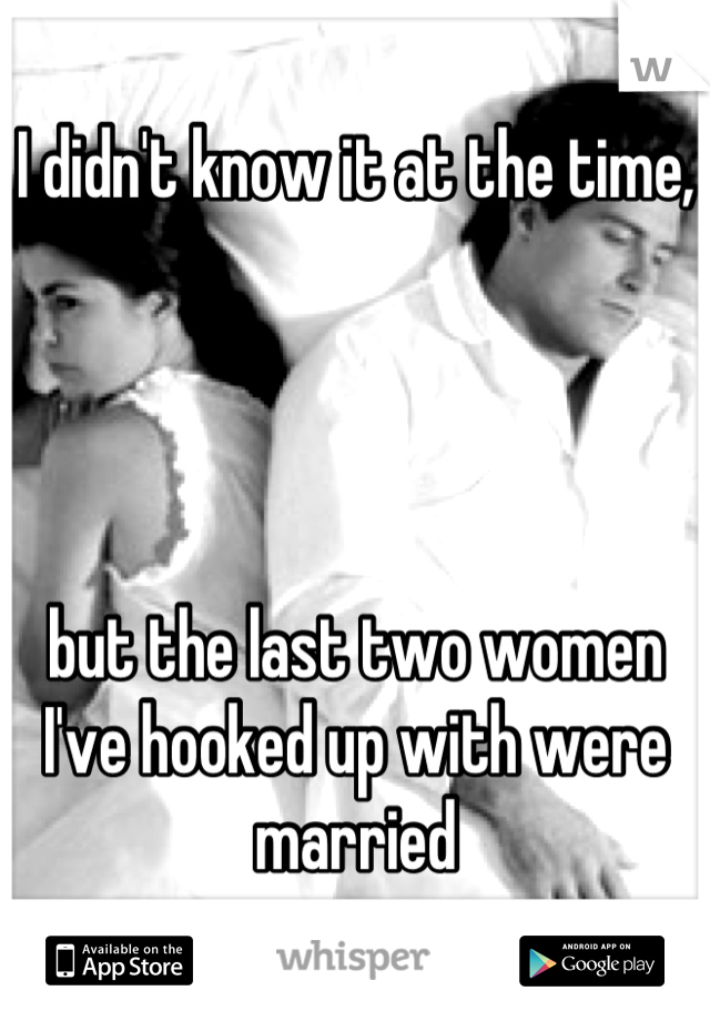 I didn't know it at the time,     but the last two women I've hooked up with were married