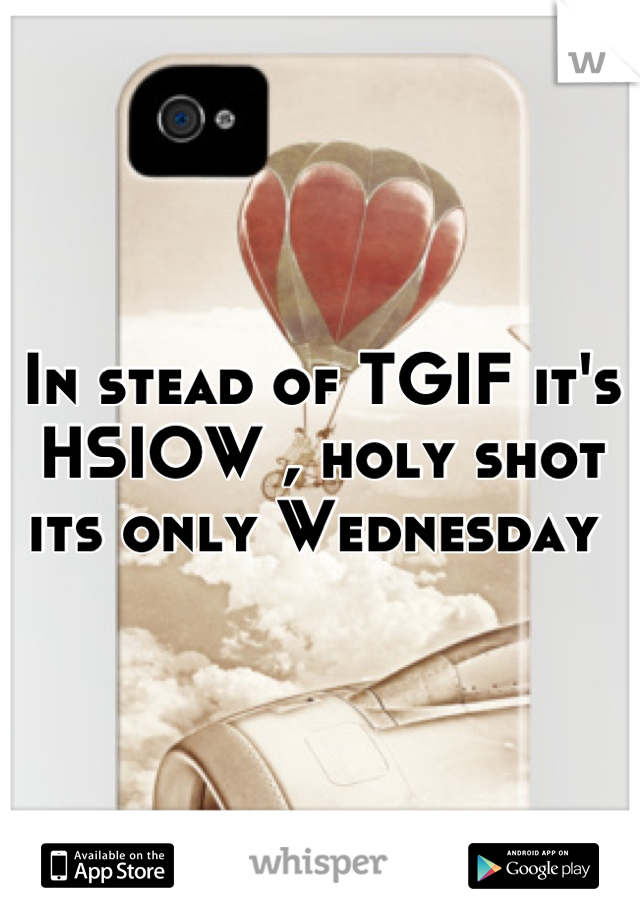 In stead of TGIF it's HSIOW , holy shot its only Wednesday