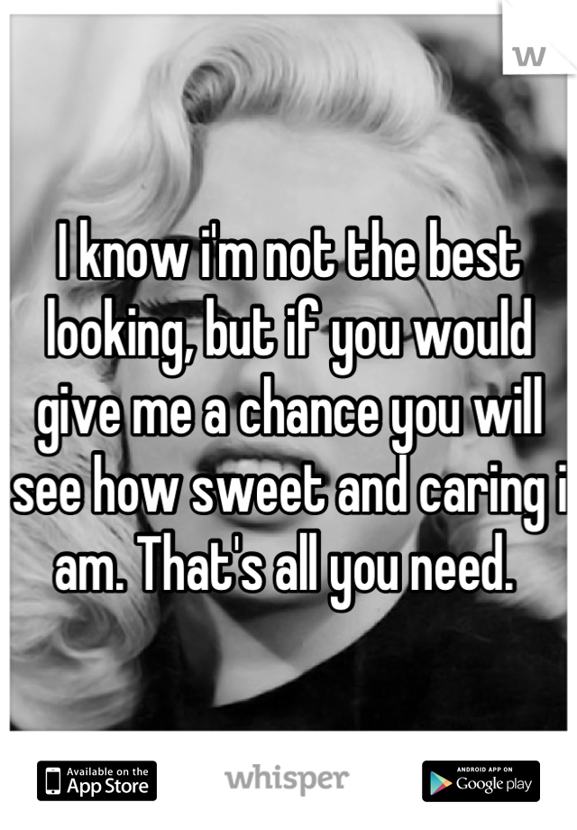 I know i'm not the best looking, but if you would give me a chance you will see how sweet and caring i am. That's all you need.