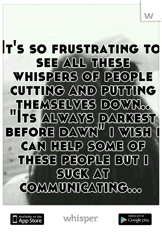 """It's so frustrating to see all these whispers of people cutting and putting themselves down.. """"Its always darkest before dawn"""" i wish i can help some of these people but i suck at communicating..."""