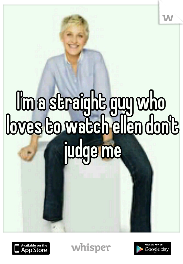 I'm a straight guy who loves to watch ellen don't judge me