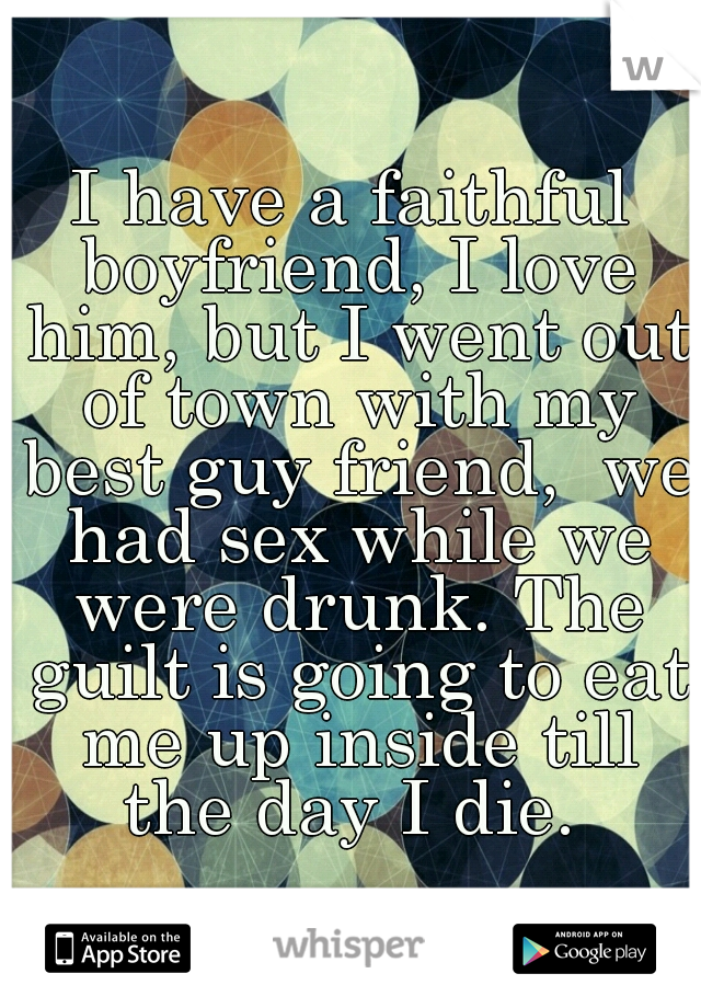 I have a faithful boyfriend, I love him, but I went out of town with my best guy friend,  we had sex while we were drunk. The guilt is going to eat me up inside till the day I die.