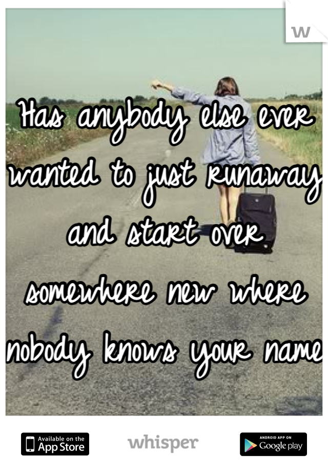 Has anybody else ever wanted to just runaway and start over somewhere new where nobody knows your name