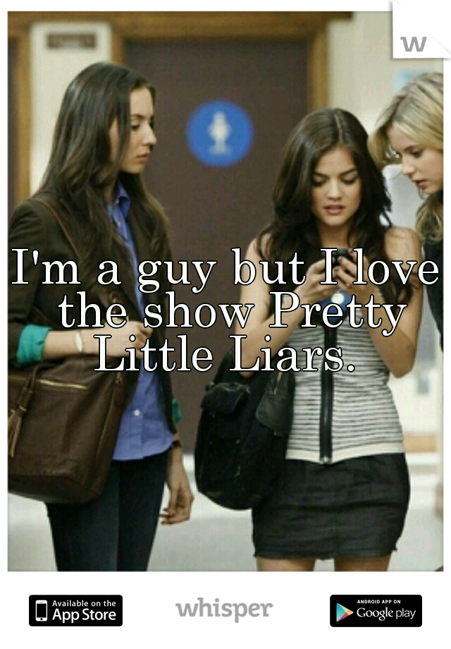 I'm a guy but I love the show Pretty Little Liars.