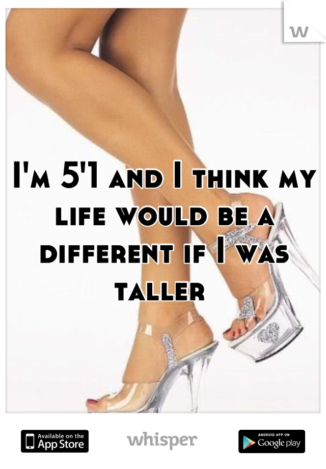 I'm 5'1 and I think my life would be a different if I was taller