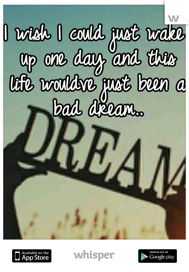 I wish I could just wake up one day and this life wouldve just been a bad dream..