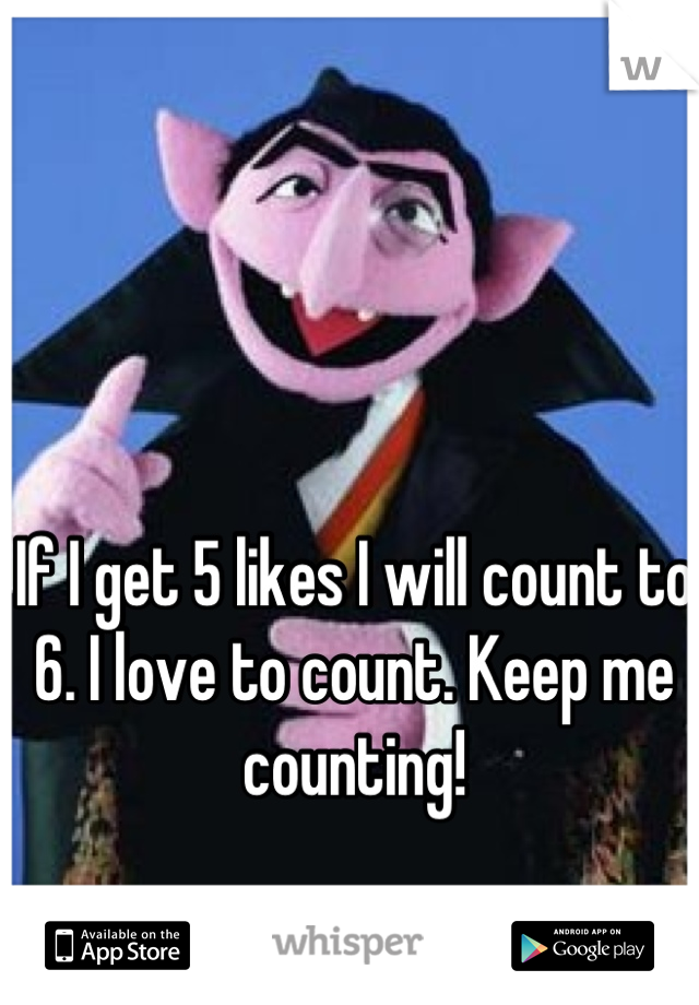 If I get 5 likes I will count to 6. I love to count. Keep me counting!