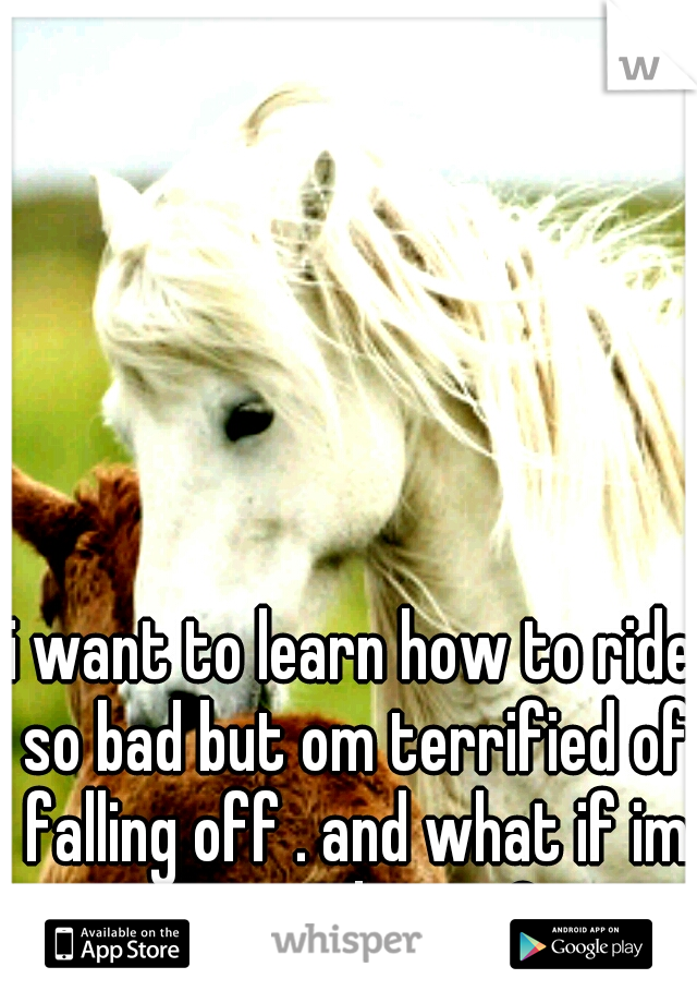 i want to learn how to ride so bad but om terrified of falling off . and what if im no good at it ?