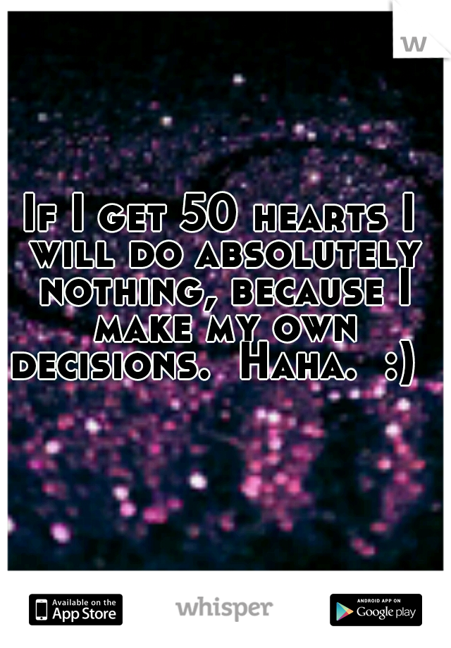 If I get 50 hearts I will do absolutely nothing, because I make my own decisions.  Haha.  :)