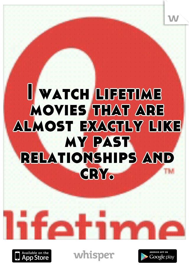 I watch lifetime movies that are almost exactly like my past relationships and cry.