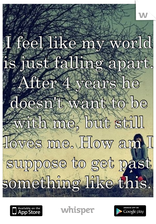 I feel like my world is just falling apart. After 4 years he doesn't want to be with me, but still loves me. How am I suppose to get past something like this..