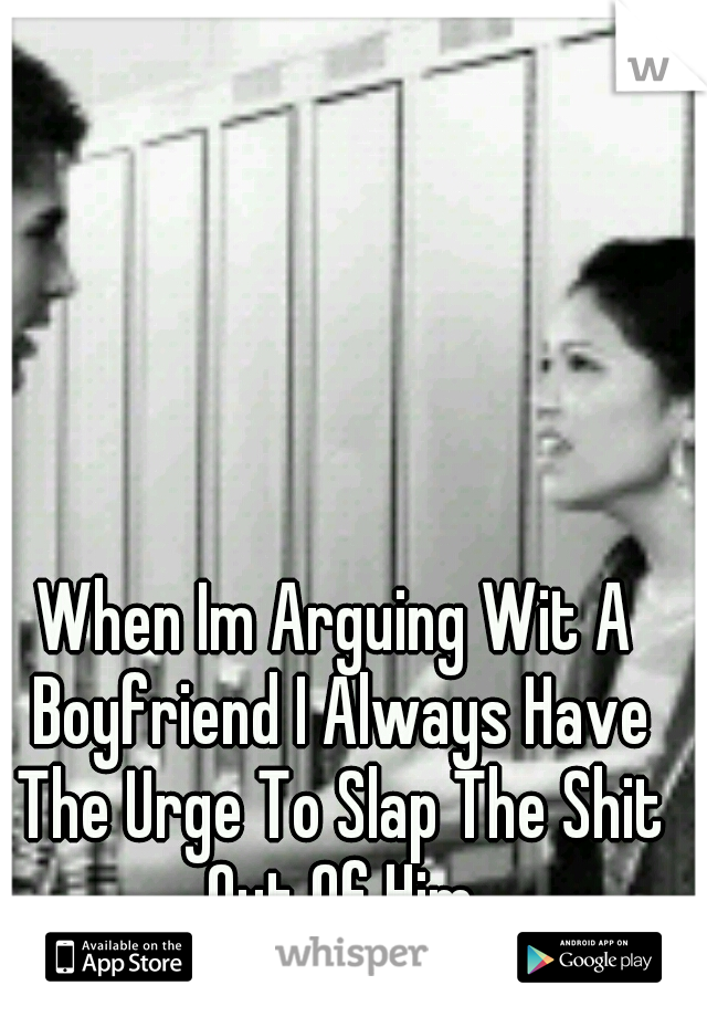 When Im Arguing Wit A Boyfriend I Always Have The Urge To Slap The Shit Out Of Him